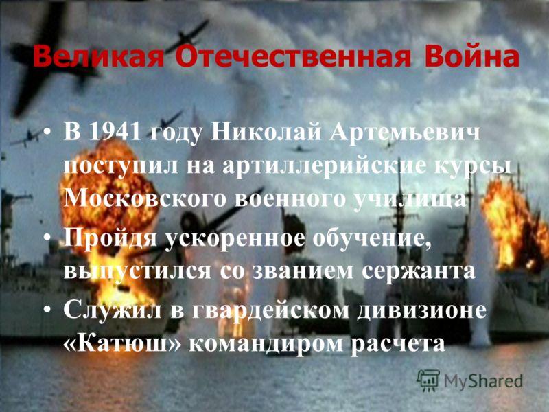 Великая Отечественная Война В 1941 году Николай Артемьевич поступил на артиллерийские курсы Московского военного училища Пройдя ускоренное обучение, выпустился со званием сержанта Служил в гвардейском дивизионе «Катюш» командиром расчета