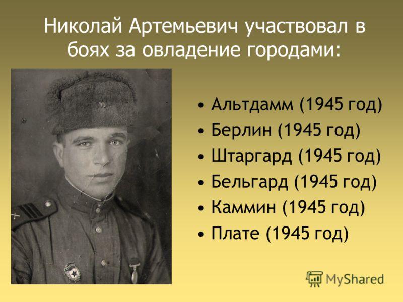 Николай Артемьевич участвовал в боях за овладение городами: Альтдамм (1945 год) Берлин (1945 год) Штаргард (1945 год) Бельгард (1945 год) Каммин (1945 год) Плате (1945 год)