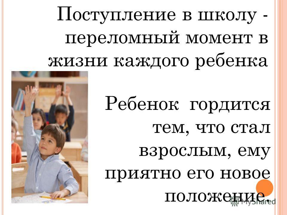 Поступление в школу - переломный момент в жизни каждого ребенка Ребенок гордится тем, что стал взрослым, ему приятно его новое положение.
