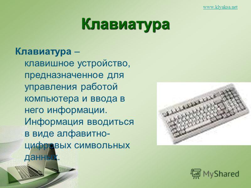 www.klyaksa.netКлавиатура Клавиатура – клавишное устройство, предназначенное для управления работой компьютера и ввода в него информации. Информация вводиться в виде алфавитно- цифровых символьных данных.