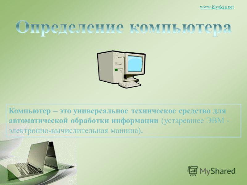 www.klyaksa.net Компьютер – это универсальное техническое средство для автоматической обработки информации (устаревшее ЭВМ - электронно-вычислительная машина).