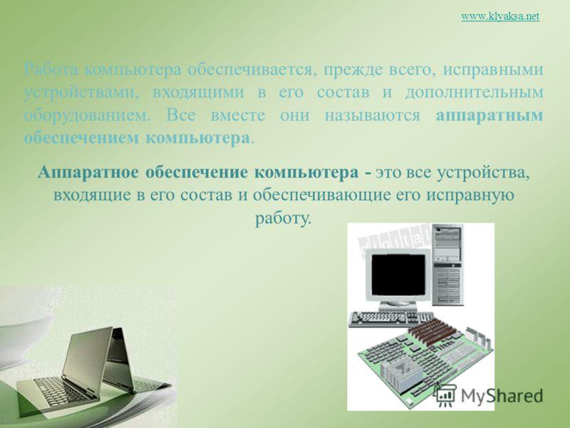 www.klyaksa.net Работа компьютера обеспечивается, прежде всего, исправными устройствами, входящими в его состав и дополнительным оборудованием. Все вместе они называются аппаратным обеспечением компьютера. Аппаратное обеспечение компьютера - это все
