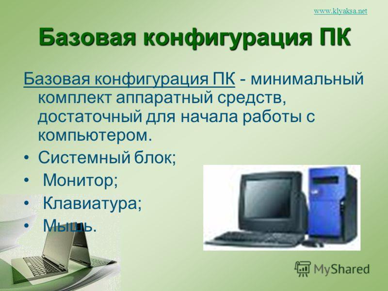 www.klyaksa.net Базовая конфигурация ПК Базовая конфигурация ПК - минимальный комплект аппаратный средств, достаточный для начала работы с компьютером. Системный блок; Монитор; Клавиатура; Мышь.