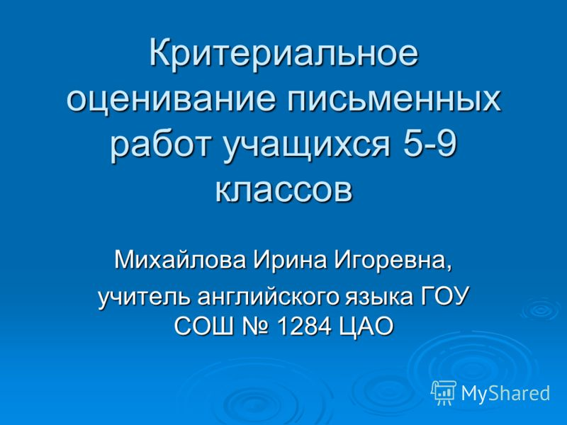 Критериальное оценивание письменных работ учащихся 5-9 классов Михайлова Ирина Игоревна, учитель английского языка ГОУ СОШ 1284 ЦАО