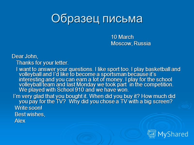 Образец письма 10 March 10 March Moscow, Russia Moscow, Russia Dear John, Thanks for your letter. Thanks for your letter. I want to answer your questions. I like sport too. I play basketball and volleyball and Id like to become a sportsman because it