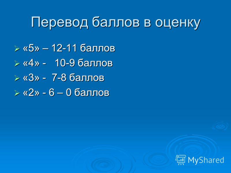 Перевод баллов в оценку «5» – 12-11 баллов «5» – 12-11 баллов «4» - 10-9 баллов «4» - 10-9 баллов «3» - 7-8 баллов «3» - 7-8 баллов «2» - 6 – 0 баллов «2» - 6 – 0 баллов