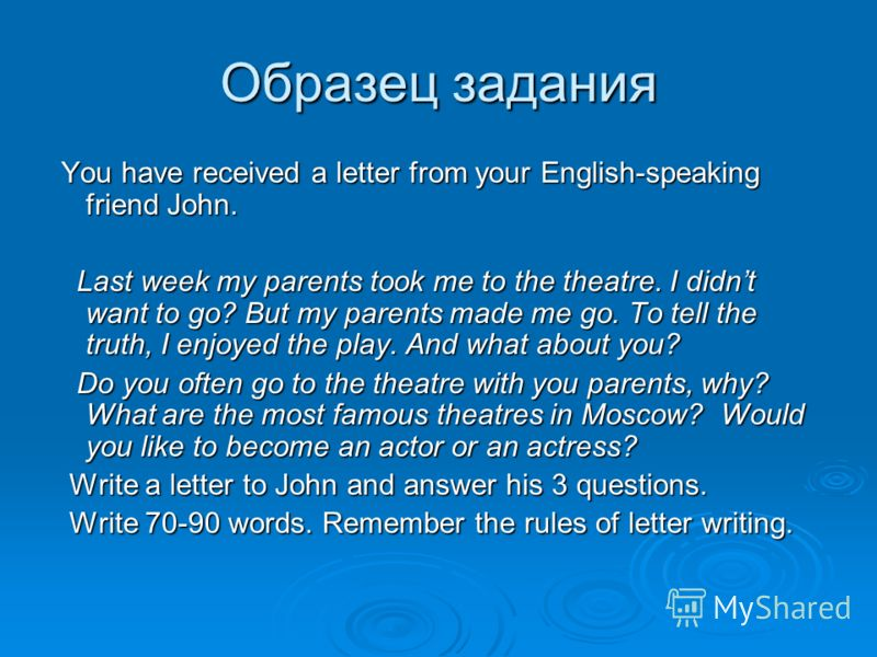 Образец задания You have received a letter from your English-speaking friend John. You have received a letter from your English-speaking friend John. Last week my parents took me to the theatre. I didnt want to go? But my parents made me go. To tell