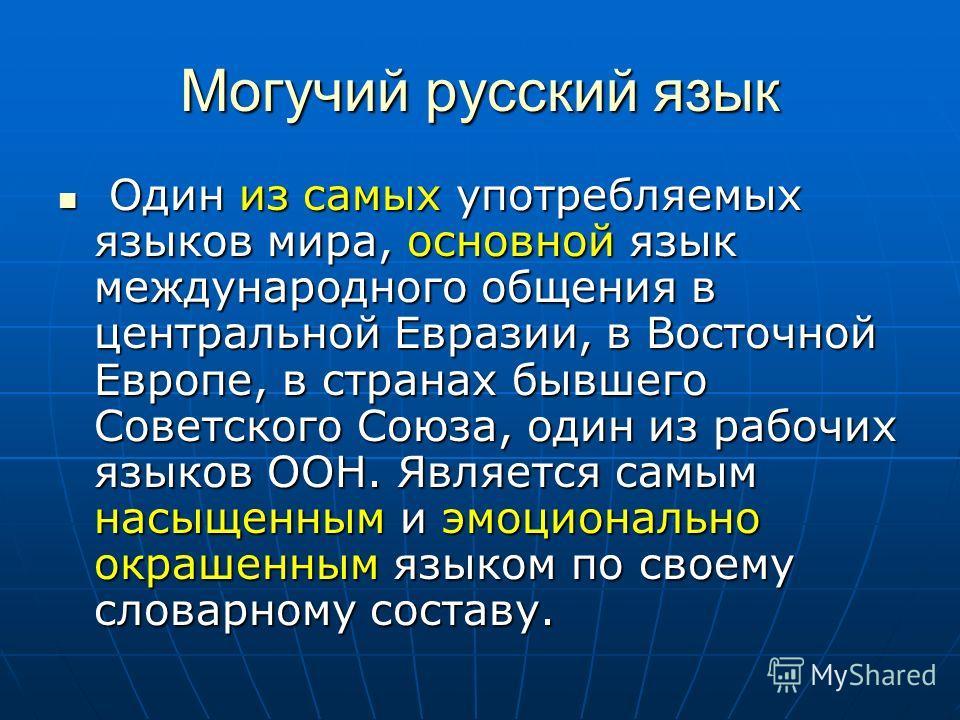 Могучий русский язык Один из самых употребляемых языков мира, основной язык международного общения в центральной Евразии, в Восточной Европе, в странах бывшего Советского Союза, один из рабочих языков ООН. Является самым насыщенным и эмоционально окр
