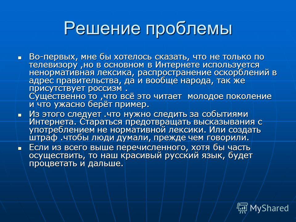 Решение проблемы Во-первых, мне бы хотелось сказать, что не только по телевизору,но в основном в Интернете используется ненормативная лексика, распространение оскорблений в адрес правительства, да и вообще народа, так же присутствует россизм. Существ