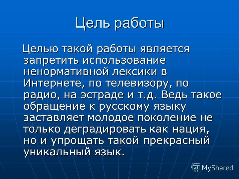 Цель работы Целью такой работы является запретить использование ненормативной лексики в Интернете, по телевизору, по радио, на эстраде и т.д. Ведь такое обращение к русскому языку заставляет молодое поколение не только деградировать как нация, но и у