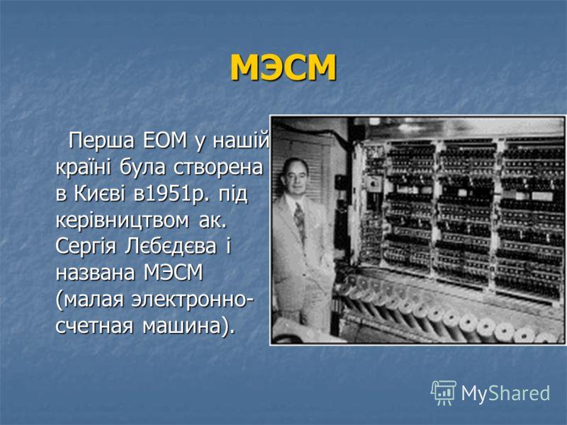 Перша ЕОМ ENIAC Створена в США в 1946р. Д. Еккертом і Д. Моучлі. Створена в США в 1946р. Д. Еккертом і Д. Моучлі. Призначалася для розвязування задач балістики. Призначалася для розвязування задач балістики. За 1 сек. виконувала 300 операцій множення