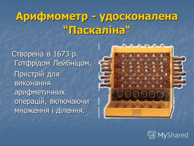 Перша м еханічно- обчислювальна машина Створена в 1642 р. французьким вченим Блезом Паскалем (Паскаліна). Розрахована на підсумовування і віднімання десяткових чисел. Створена в 1642 р. французьким вченим Блезом Паскалем (Паскаліна). Розрахована на п
