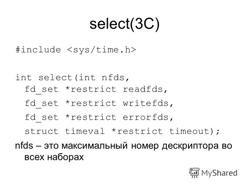 select(3C) #include int select(int nfds, fd_set *restrict readfds, fd_set *restrict writefds, fd_set *restrict errorfds, struct timeval *restrict timeout); nfds – это максимальный номер дескриптора во всех наборах