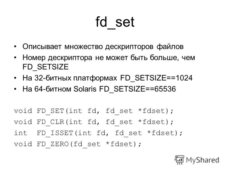 fd_set Описывает множество дескрипторов файлов Номер дескриптора не может быть больше, чем FD_SETSIZE На 32-битных платформах FD_SETSIZE==1024 На 64-битном Solaris FD_SETSIZE==65536 void FD_SET(int fd, fd_set *fdset); void FD_CLR(int fd, fd_set *fdse