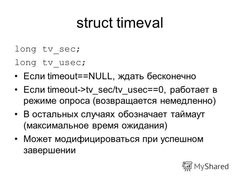 struct timeval long tv_sec; long tv_usec; Если timeout==NULL, ждать бесконечно Если timeout->tv_sec/tv_usec==0, работает в режиме опроса (возвращается немедленно) В остальных случаях обозначает таймаут (максимальное время ожидания) Может модифицирова