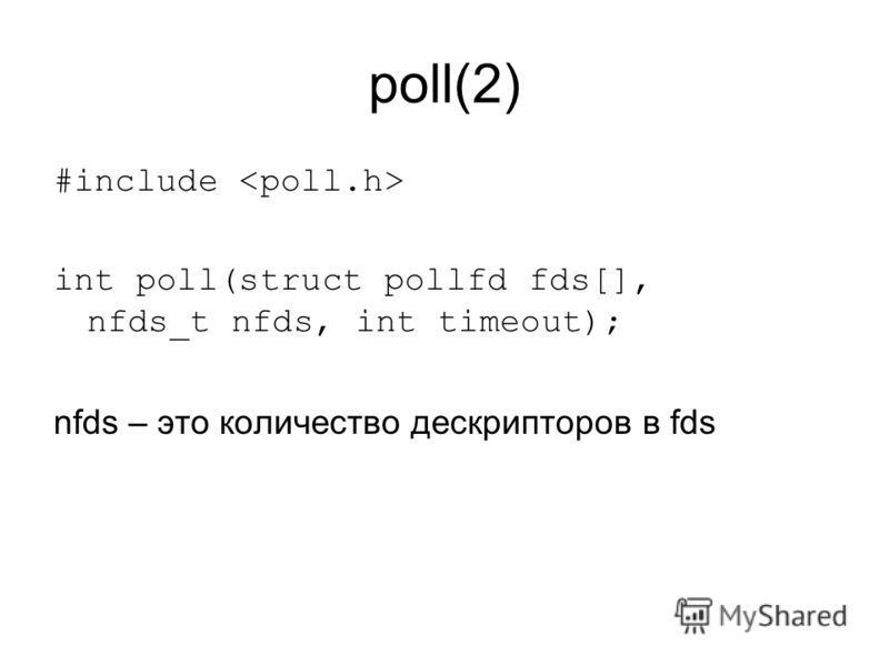 poll(2) #include int poll(struct pollfd fds[], nfds_t nfds, int timeout); nfds – это количество дескрипторов в fds