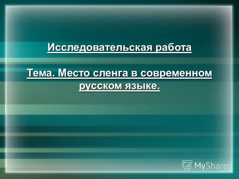 Исследовательская работа Тема. Место сленга в современном русском языке.