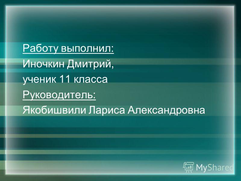 Работу выполнил: Иночкин Дмитрий, ученик 11 класса Руководитель: Якобишвили Лариса Александровна