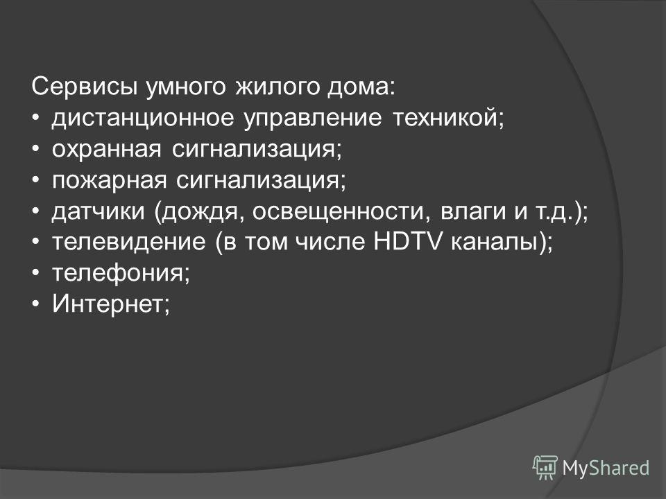 Сервисы умного жилого дома: дистанционное управление техникой; охранная сигнализация; пожарная сигнализация; датчики (дождя, освещенности, влаги и т.д.); телевидение (в том числе HDTV каналы); телефония; Интернет;
