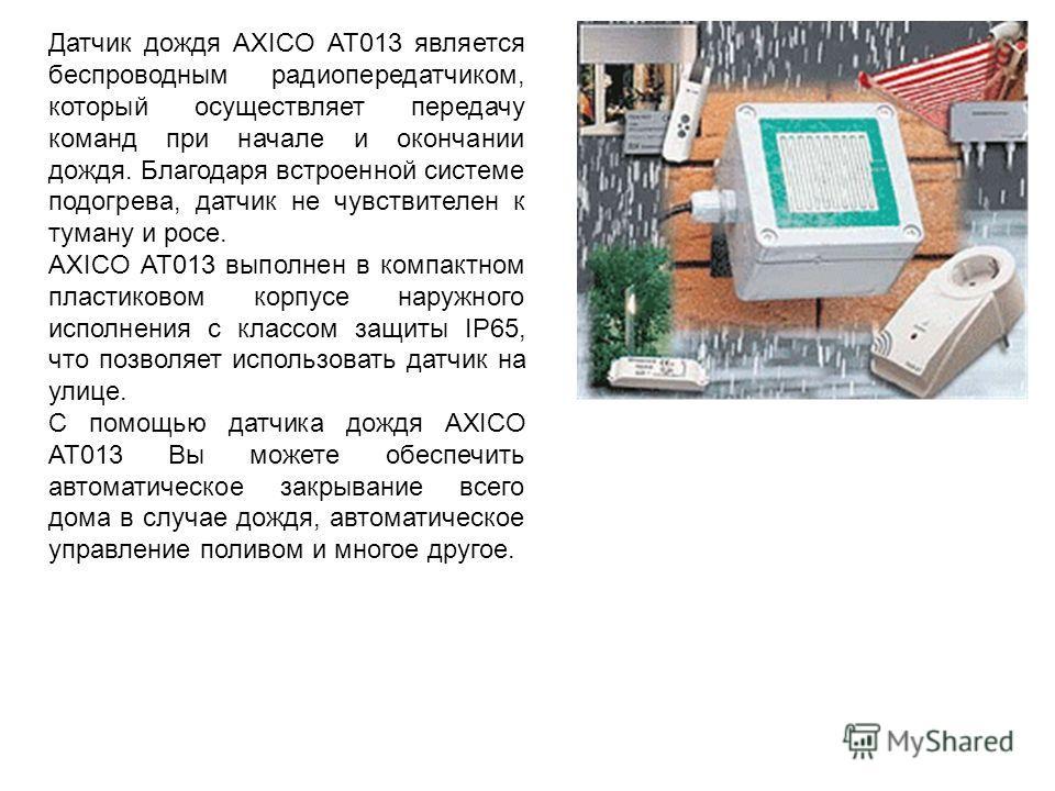 Датчик дождя AXICO AT013 является беспроводным радиопередатчиком, который осуществляет передачу команд при начале и окончании дождя. Благодаря встроенной системе подогрева, датчик не чувствителен к туману и росе. AXICO AT013 выполнен в компактном пла