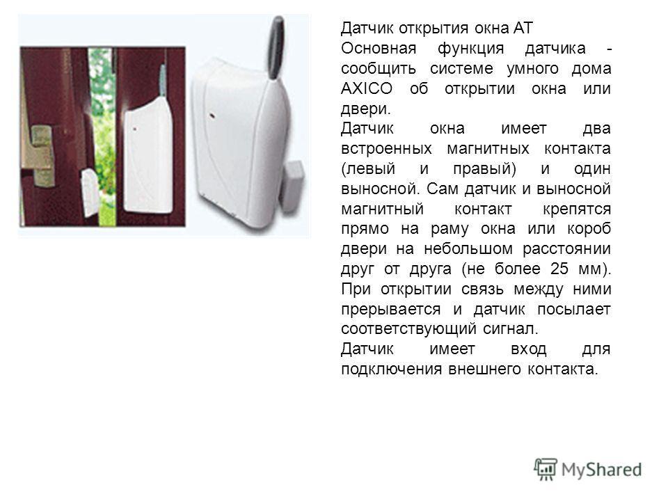 Датчик открытия окна AT Основная функция датчика - сообщить системе умного дома AXICO об открытии окна или двери. Датчик окна имеет два встроенных магнитных контакта (левый и правый) и один выносной. Сам датчик и выносной магнитный контакт крепятся п