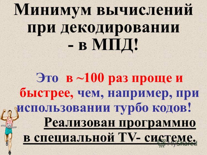 Минимум вычислений при декодировании - в МПД! Это в ~100 раз проще и быстрее, чем, например, при использовании турбо кодов! Реализован программно в специальной TV- системе.