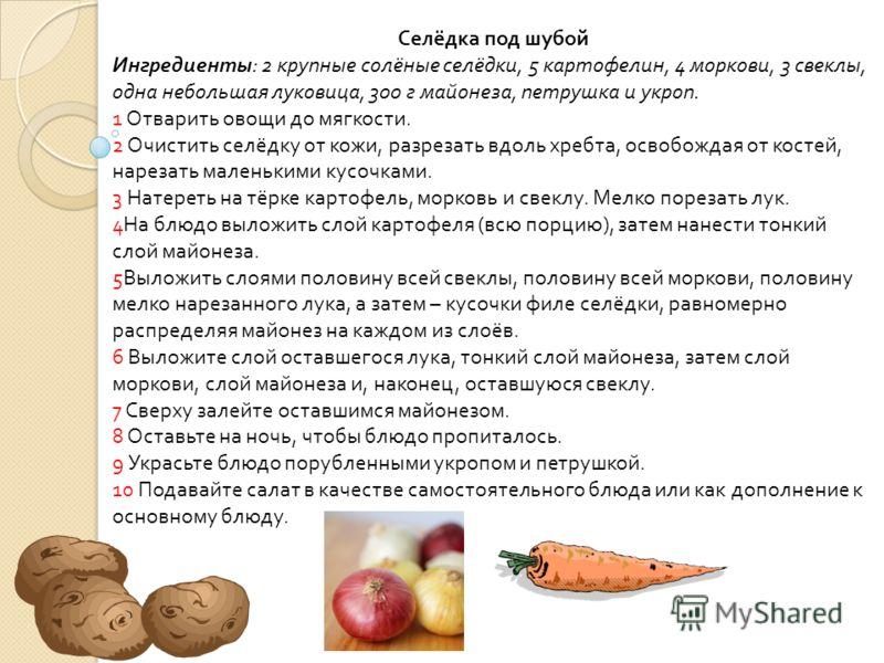 Селёдка под шубой Ингредиенты : 2 крупные солёные селёдки, 5 картофелин, 4 моркови, 3 свеклы, одна небольшая луковица, 300 г майонеза, петрушка и укроп. 1 Отварить овощи до мягкости. 2 Очистить селёдку от кожи, разрезать вдоль хребта, освобождая от к
