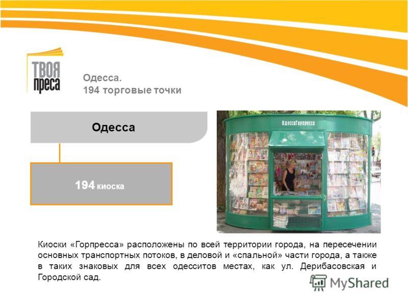 Одесса. 194 торговые точки Киоски «Горпресса» расположены по всей территории города, на пересечении основных транспортных потоков, в деловой и «спальной» части города, а также в таких знаковых для всех одесситов местах, как ул. Дерибасовская и Городс