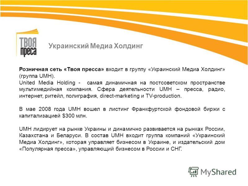 Розничная сеть «Твоя пресса» входит в группу «Украинский Медиа Холдинг» (группа UMH). United Media Holding - самая динамичная на постсоветском пространстве мультимедийная компания. Сфера деятельности UMH – пресса, радио, интернет, ритейл, полиграфия,