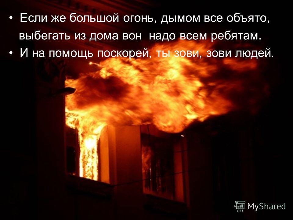 Если же большой огонь, дымом все объято, выбегать из дома вон надо всем ребятам. И на помощь поскорей, ты зови, зови людей.
