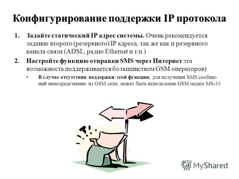 Конфигурирование поддержки IP протокола 1.Задайте статический IP адрес системы. Очень рекомендуется задание второго (резервного) IP адреса, так же как и резервного канала связи (ADSL, радио Ethernet и т.п.) 2.Настройте функцию отправки SMS через Инте