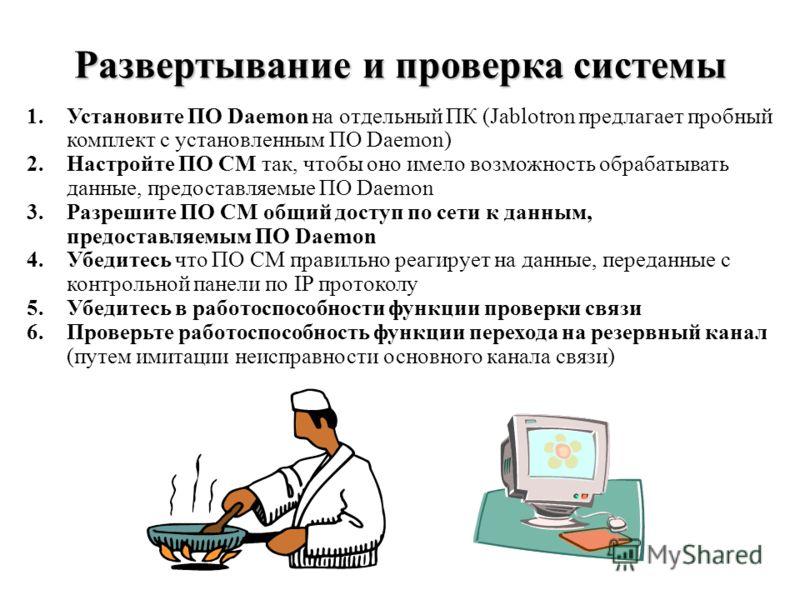 Развертывание и проверка системы 1.Установите ПО Daemon на отдельный ПК (Jablotron предлагает пробный комплект с установленным ПО Daemon) 2.Настройте ПО СМ так, чтобы оно имело возможность обрабатывать данные, предоставляемые ПО Daemon 3.Разрешите ПО
