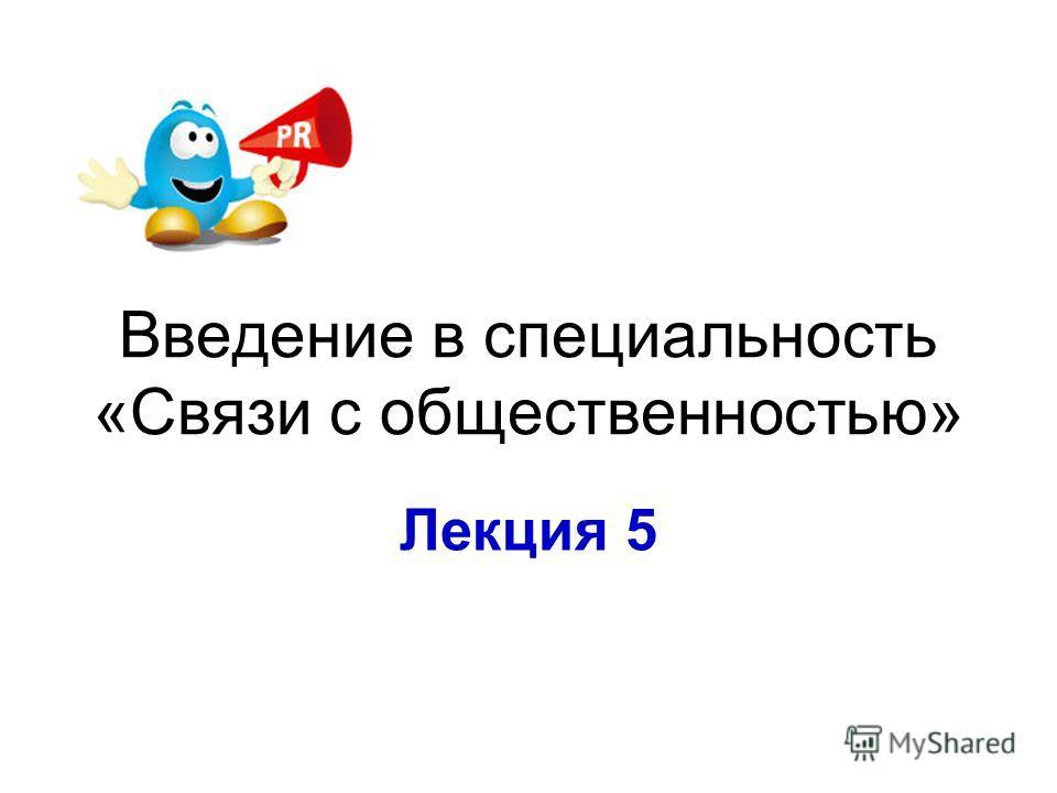 Введение в специальность «Связи с общественностью» Лекция 5