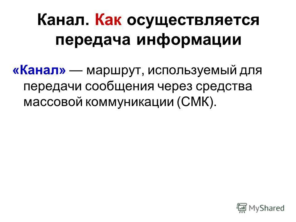 Канал. Как осуществляется передача информации «Канал» маршрут, используемый для передачи сообщения через средства массовой коммуникации (СМК).