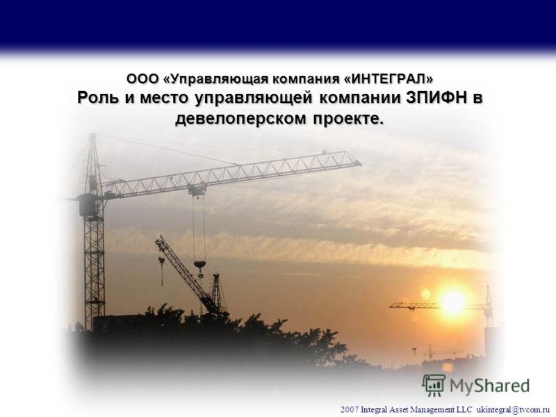 2007 Integral Asset Management LLC ukintegral@tvcom.ru ООО «Управляющая компания «ИНТЕГРАЛ» Роль и место управляющей компании ЗПИФН в девелоперском проекте.