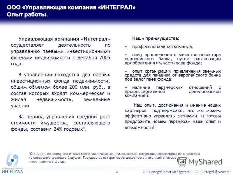 2007 Integral Asset Management LLC ukintegral@tvcom.ru 2 Управляющая компания «Интеграл» осуществляет деятельность по управлению паевыми инвестиционными фондами недвижимости с декабря 2005 года. В управлении находятся два паевых инвестиционных фонда