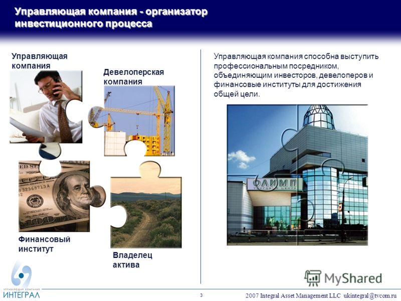 2007 Integral Asset Management LLC ukintegral@tvcom.ru 3 Управляющая компания - организатор инвестиционного процесса Управляющая компания Девелоперская компания Финансовый институт Владелец актива Управляющая компания способна выступить профессиональ