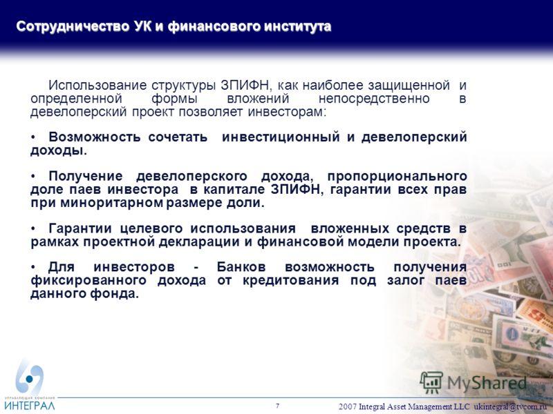 2007 Integral Asset Management LLC ukintegral@tvcom.ru 7 Использование структуры ЗПИФН, как наиболее защищенной и определенной формы вложений непосредственно в девелоперский проект позволяет инвесторам: Возможность сочетать инвестиционный и девелопер