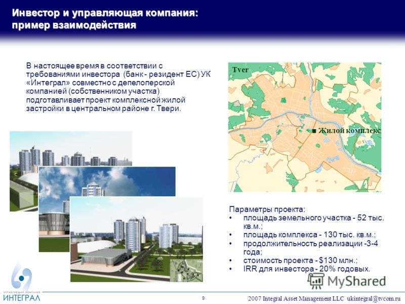 2007 Integral Asset Management LLC ukintegral@tvcom.ru 9 В настоящее время в соответствии с требованиями инвестора (банк - резидент ЕС) УК «Интеграл» совместно с депелоперской компанией (собственником участка) подготавливает проект комплексной жилой