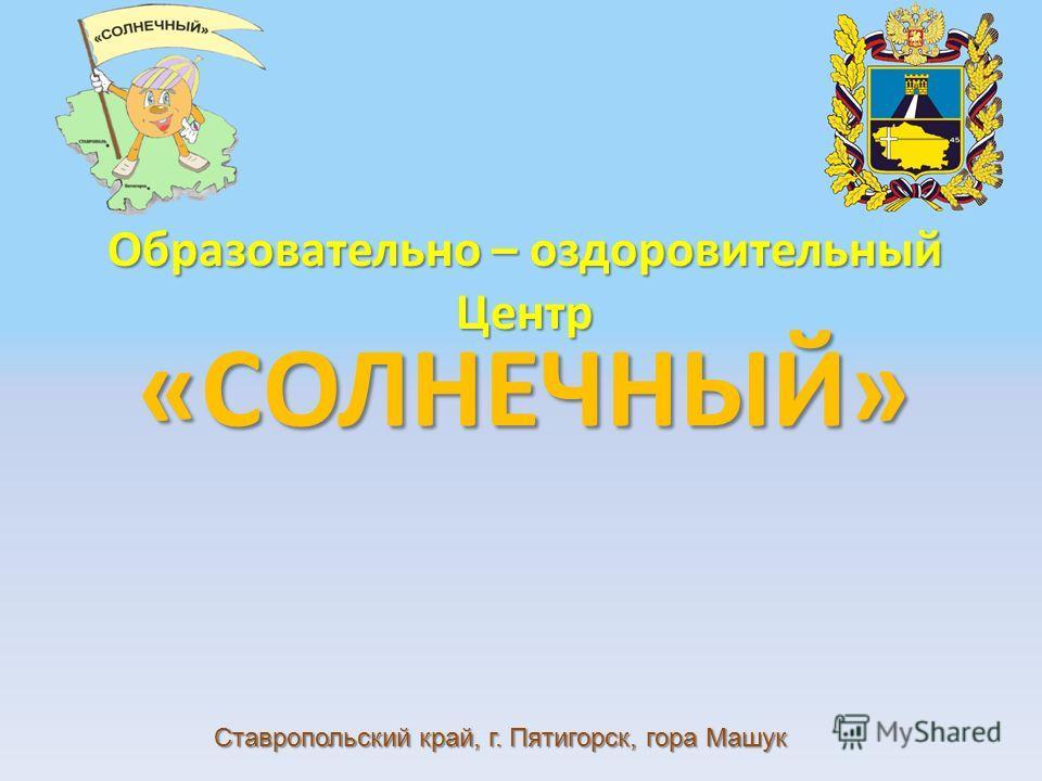 «СОЛНЕЧНЫЙ» Образовательно – оздоровительный Центр Ставропольский край, г. Пятигорск, гора Машук