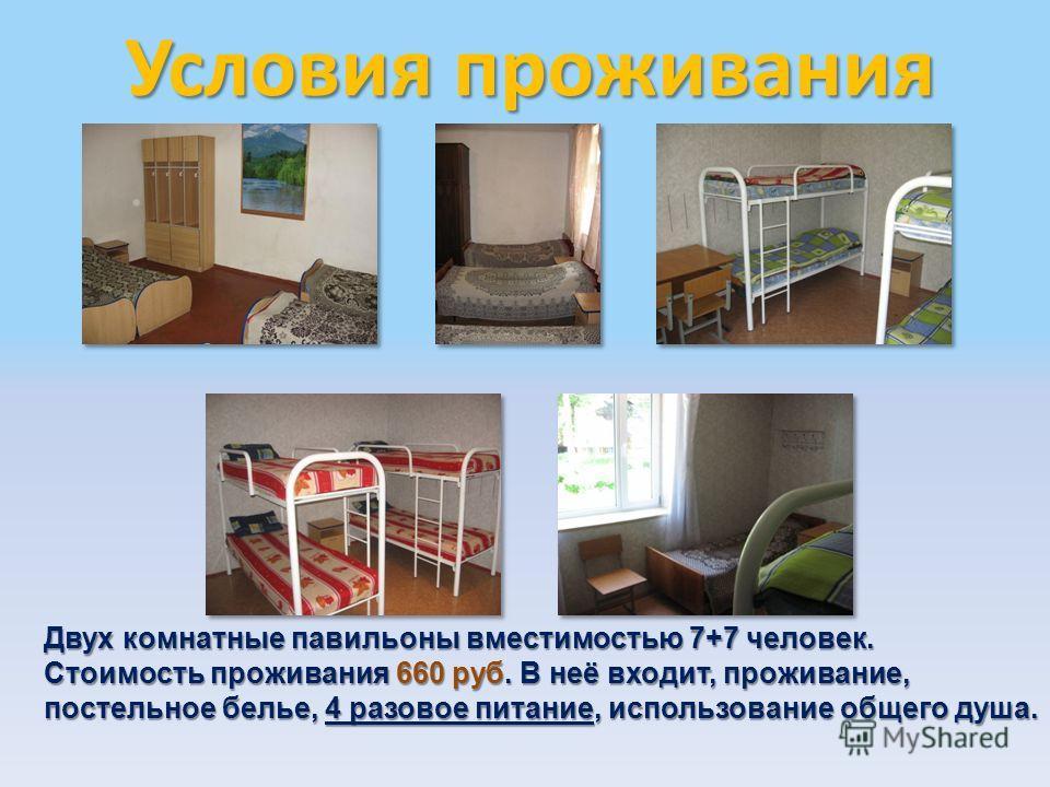 Условия проживания Двух комнатные павильоны вместимостью 7+7 человек. Стоимость проживания 660 руб. В неё входит, проживание, постельное белье, 4 разовое питание, использование общего душа.