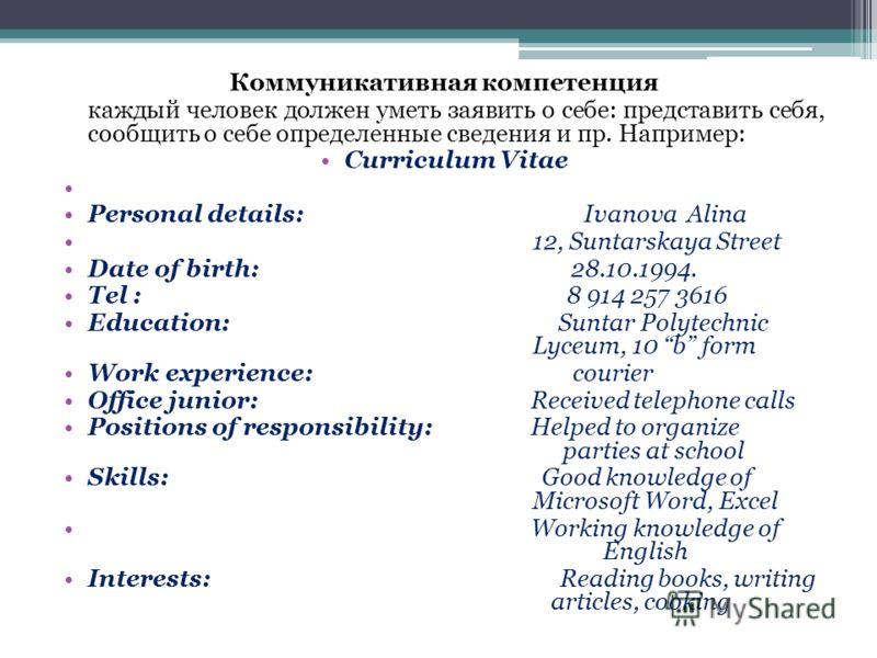 Коммуникативная компетенция каждый человек должен уметь заявить о себе: представить себя, сообщить о себе определенные сведения и пр. Например: Curriculum Vitae Personal details: Ivanova Alina 12, Suntarskaya Street Date of birth: 28.10.1994. Tel : 8