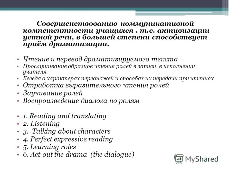 Совершенствованию коммуникативной компетентности учащихся. т.е. активизации устной речи, в большей степени способствует приём драматизации. Чтение и перевод драматизируемого текста Прослушивание образцов чтения ролей в записи, в исполнении учителя Бе