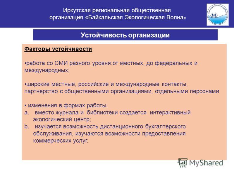 Иркутская региональная общественная организация «Байкальская Экологическая Волна » Устойчивость организации Факторы устойчивости работа со СМИ разного уровня:от местных, до федеральных и международных; широкие местные, российские и международные конт