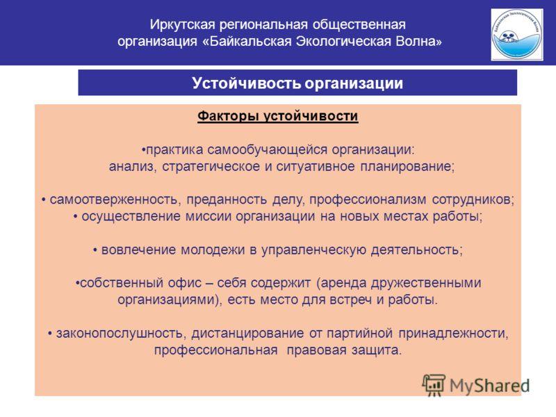 Иркутская региональная общественная организация «Байкальская Экологическая Волна » Устойчивость организации Факторы устойчивости практика самообучающейся организации: анализ, стратегическое и ситуативное планирование; самоотверженность, преданность д