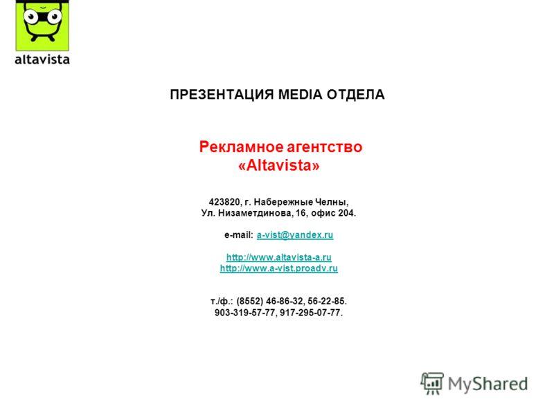ПРЕЗЕНТАЦИЯ MEDIA ОТДЕЛА Рекламное агентство «Altavista» 423820, г. Набережные Челны, Ул. Низаметдинова, 16, офис 204. e-mail: a-vist@yandex.rua-vist@yandex.ru http://www.altavista-a.ru http://www.a-vist.proadv.ru т./ф.: (8552) 46-86-32, 56-22-85. 90