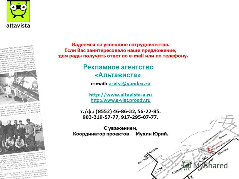 Надеемся на успешное сотрудничество. Если Вас заинтересовало наше предложение, будем рады получить ответ по е-mail или по телефону. e-mail: a-vist@yandex.rua-vist@yandex.ru http://www.altavista-a.ru http://www.a-vist.proadv.ru т./ф.: (8552) 46-86-32,
