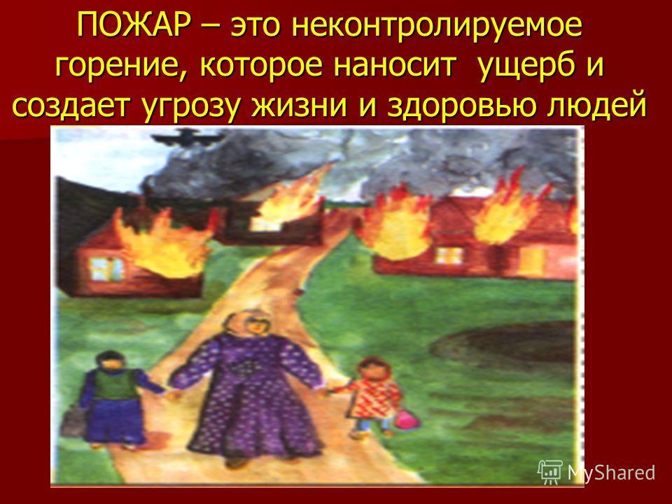 ПОЖАР – это неконтролируемое горение, которое наносит ущерб и создает угрозу жизни и здоровью людей