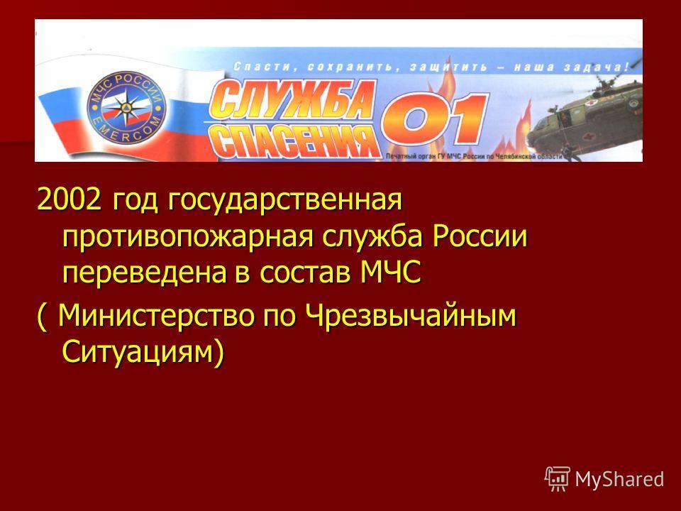 2002 год государственная противопожарная служба России переведена в состав МЧС ( Министерство по Чрезвычайным Ситуациям)