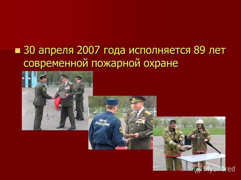30 апреля 2007 года исполняется 89 лет современной пожарной охране 30 апреля 2007 года исполняется 89 лет современной пожарной охране